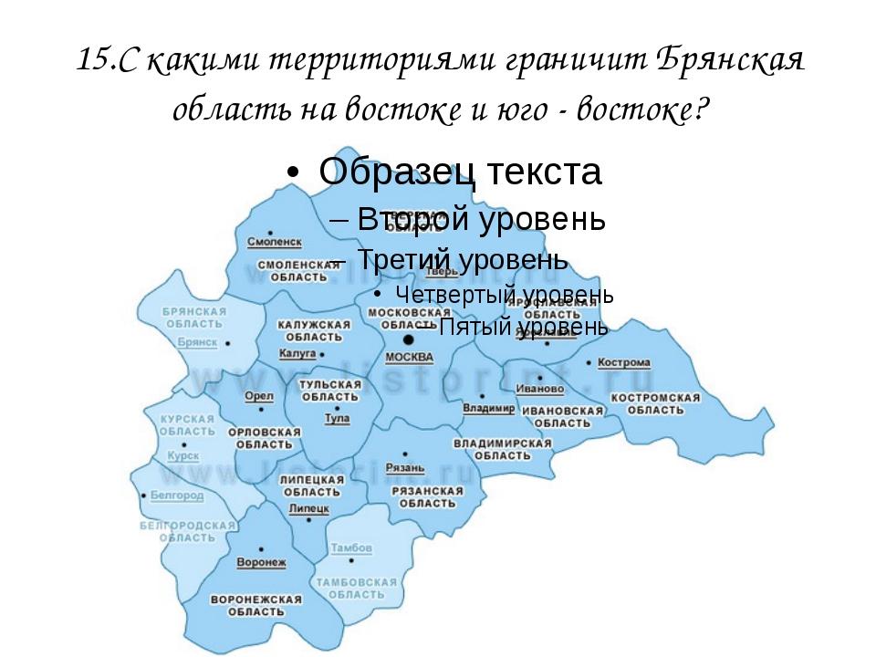 15.С какими территориями граничит Брянская область на востоке и юго - востоке?