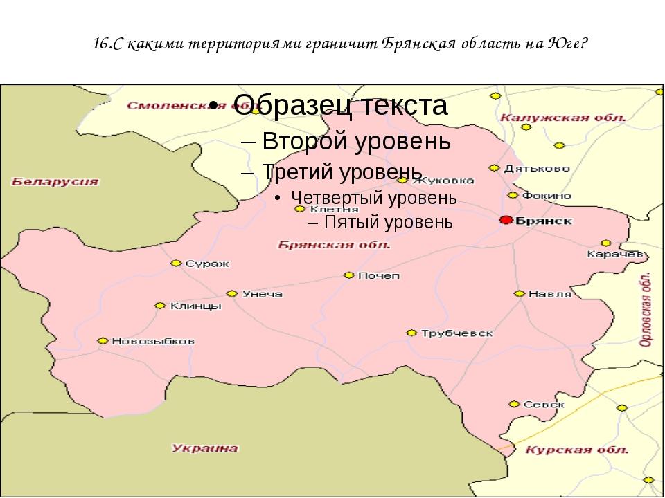 16.С какими территориями граничит Брянская область на Юге?