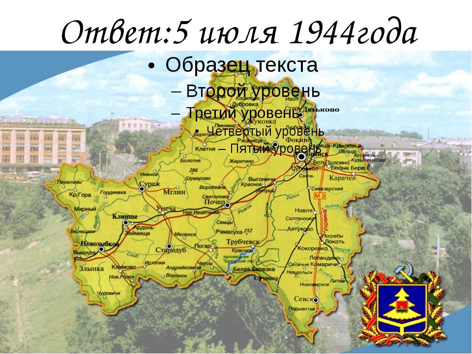Ответ:5 июля 1944года