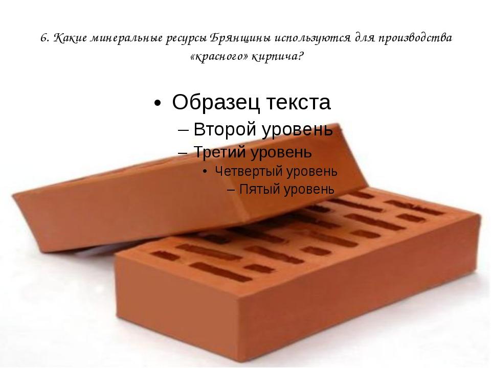 6. Какие минеральные ресурсы Брянщины используются для производства «красного...