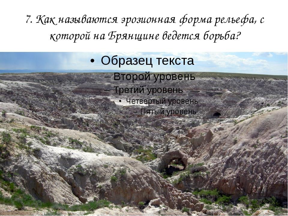 7. Как называются эрозионная форма рельефа, с которой на Брянщине ведется бор...