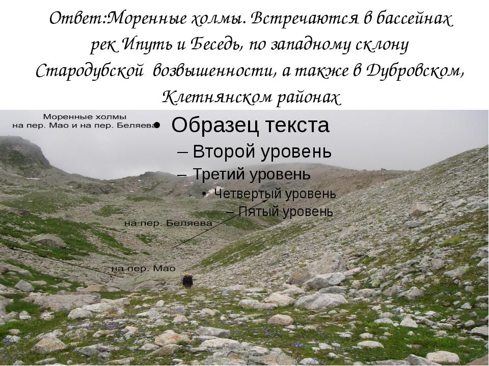 Ответ:Моренные холмы. Встречаются в бассейнах рек Ипуть и Беседь, по западном...