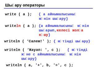 Шығару операторы write ( a ); { a айнымалысының мәнін шығару} writeln ( a );