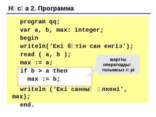 Нұсқа 2Б. Программа program qq; var a, b, max: integer; begin writeln('Ек