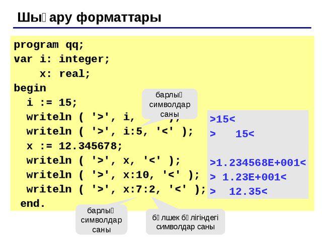 Шығару форматтары program qq; var i: integer; x: real; begin i := 15; writel...
