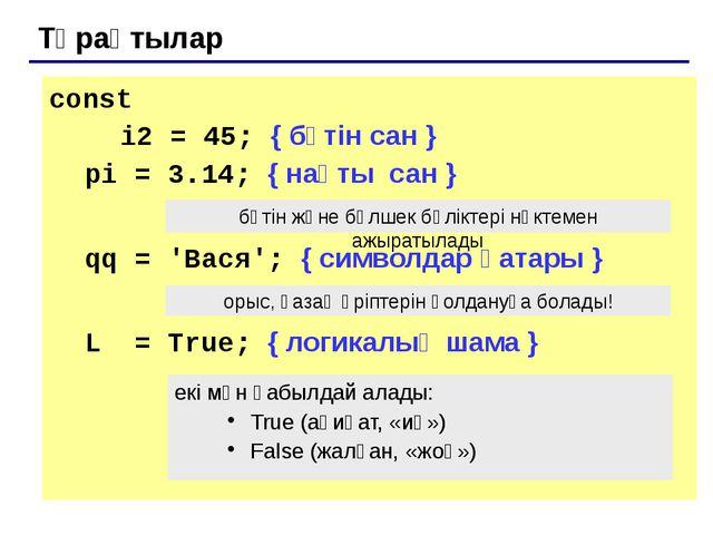 Тұрақтылар const  i2 = 45; { бүтін сан } pi = 3.14; { нақты сан } qq = '...