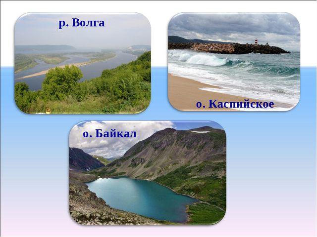 р. Волга о. Каспийское о. Байкал