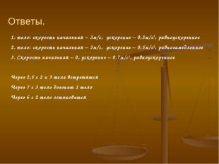 1. тело: скорость начальная – 3м/с, ускорение – 0,3м/с2, равноускоренное 2. т