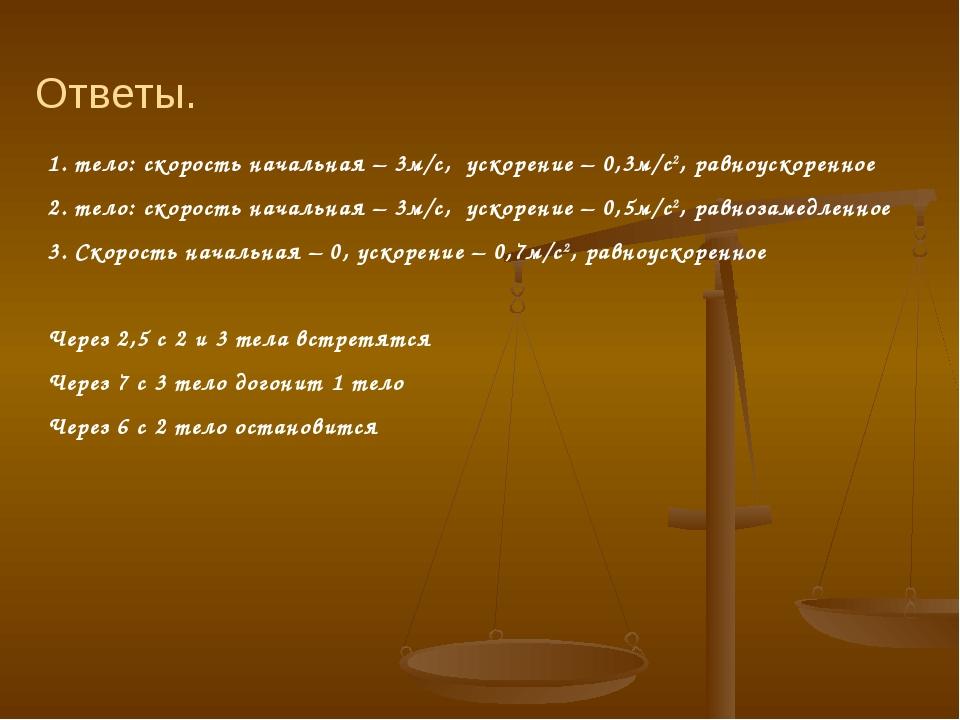 1. тело: скорость начальная – 3м/с, ускорение – 0,3м/с2, равноускоренное 2. т...