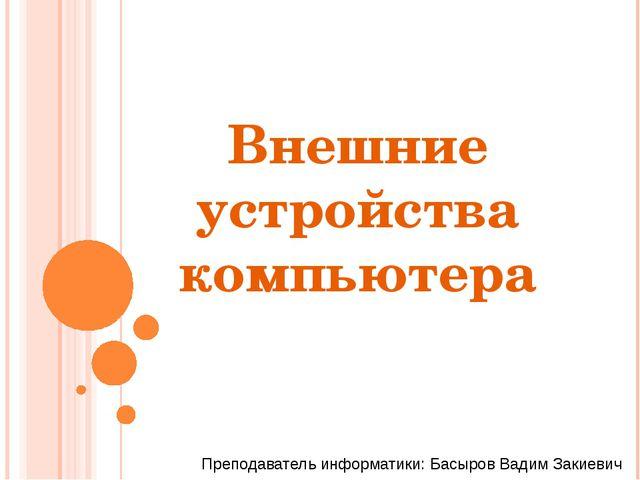 Внешние устройства компьютера Преподаватель информатики: Басыров Вадим Закиевич