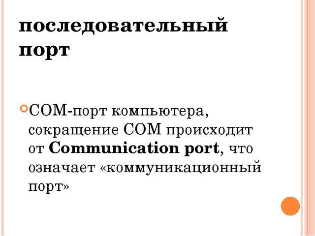 последовательный порт COM-порт компьютера, сокращение COM происходит от Commu...
