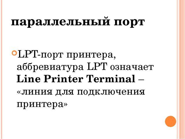 параллельный порт LPT-порт принтера, аббревиатура LPT означает Line Printer T...