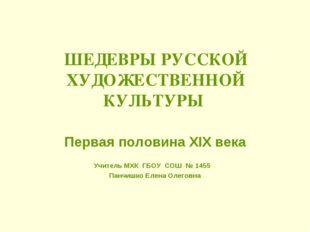 ШЕДЕВРЫ РУССКОЙ ХУДОЖЕСТВЕННОЙ КУЛЬТУРЫ Первая половина XIX века Учитель МХК