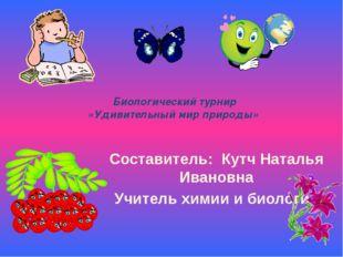 Биологический турнир «Удивительный мир природы» Составитель: Кутч Наталья Ив