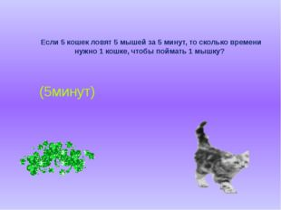 Если 5 кошек ловят 5 мышей за 5 минут, то сколько времени нужно 1 кошке, что