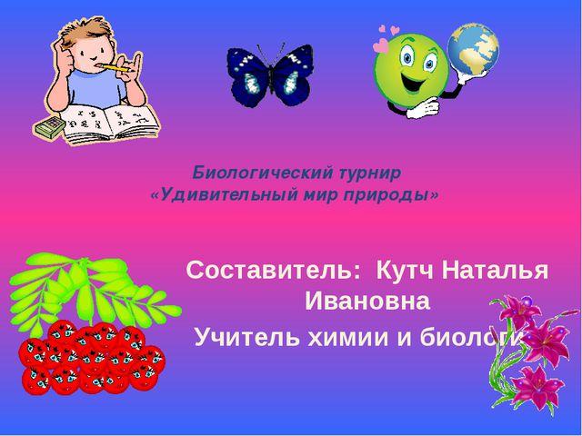 Биологический турнир «Удивительный мир природы» Составитель: Кутч Наталья Ив...