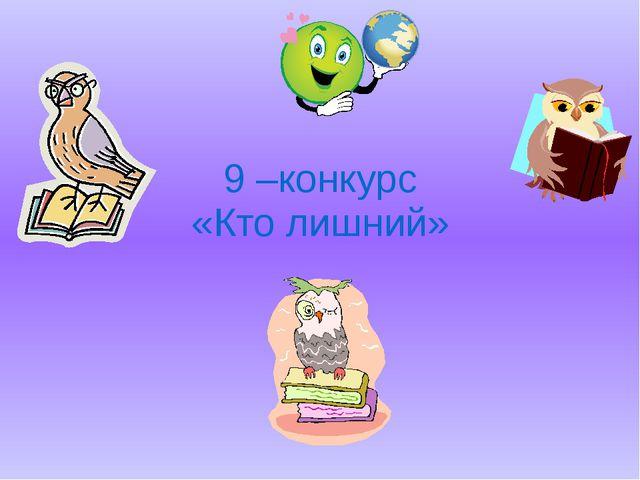 9 –конкурс «Кто лишний»