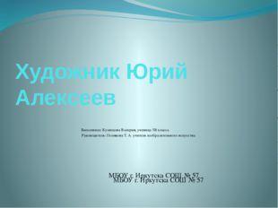 Художник Юрий Алексеев Выполнила: Кузнецова Валерия, ученица 5В класса Руково