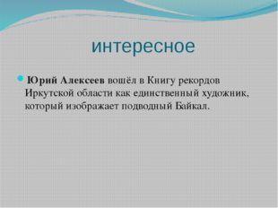 интересное Юрий Алексееввошёл в Книгу рекордов Иркутской области как единств