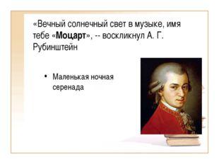 «Вечный солнечный свет в музыке, имя тебе «Моцарт», -- воскликнул А. Г. Рубин