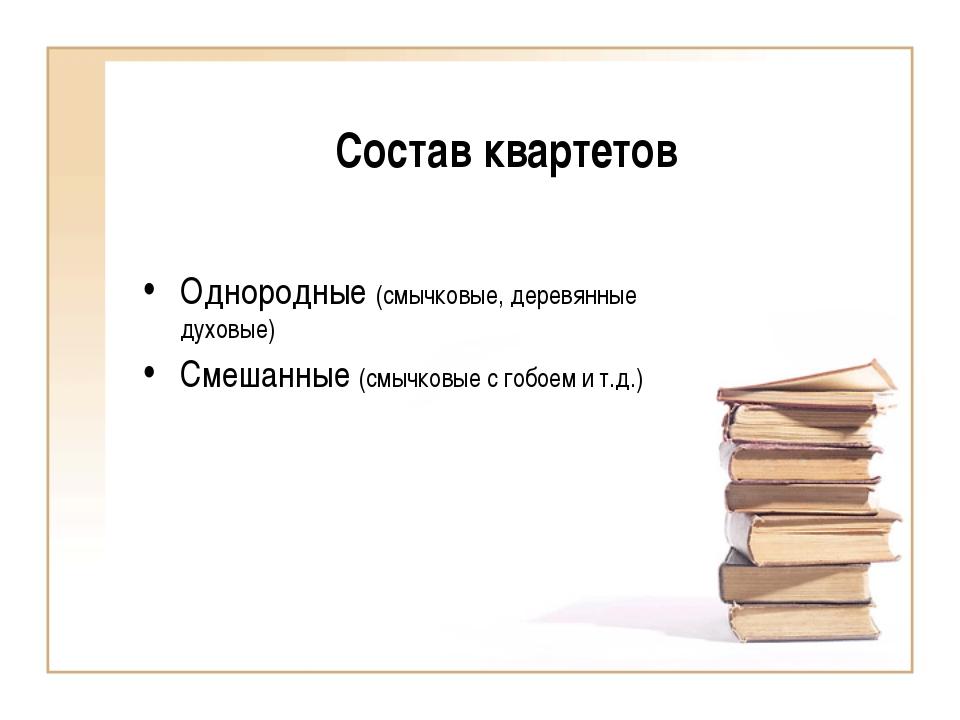 Состав квартетов Однородные (смычковые, деревянные духовые) Смешанные (смычко...