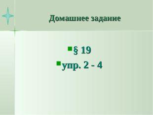 Домашнее задание § 19 упр. 2 - 4