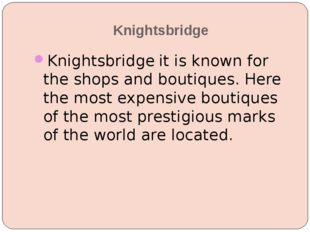 Knightsbridge Knightsbridge it is known for the shops and boutiques. Here the