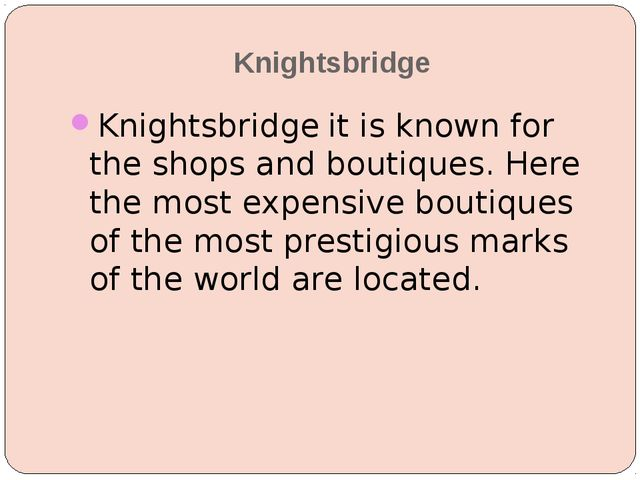 Knightsbridge Knightsbridge it is known for the shops and boutiques. Here the...