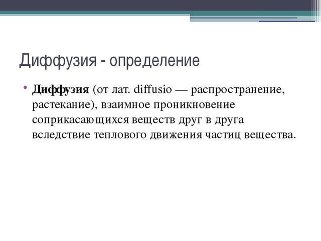 Диффузия - определение Диффузия(от лат. diffusio — распространение, растекан...