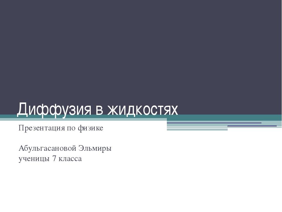 Диффузия в жидкостях Презентация по физике Абульгасановой Эльмиры ученицы 7 к...