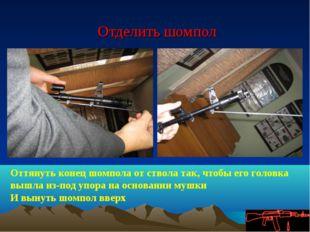 Отделить шомпол Оттянуть конец шомпола от ствола так, чтобы его головка вышл