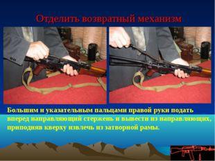 Отделить возвратный механизм Большим и указательным пальцами правой руки под