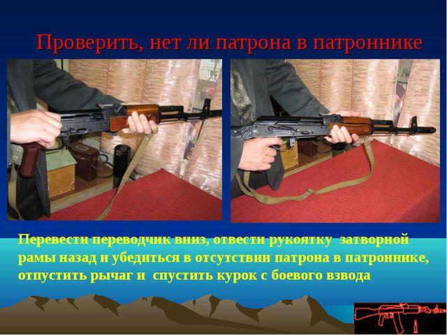 Проверить, нет ли патрона в патроннике Перевести переводчик вниз, отвести ру...