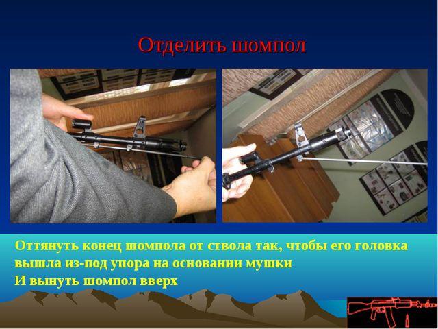 Отделить шомпол Оттянуть конец шомпола от ствола так, чтобы его головка вышл...