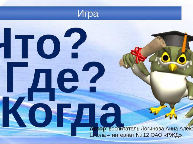 Игра Что? Где? Когда? Автор: воспитатель Логинова Анна Александровна Школа –...