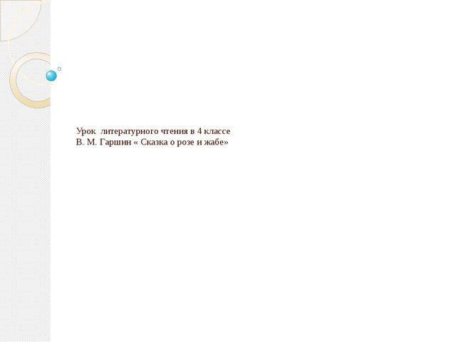 Урок литературного чтения в 4 классе В. М. Гаршин « Сказка о розе и жабе»