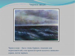 Черное море. Черное море – было очень бурным, опасным для мореплавателей, и в