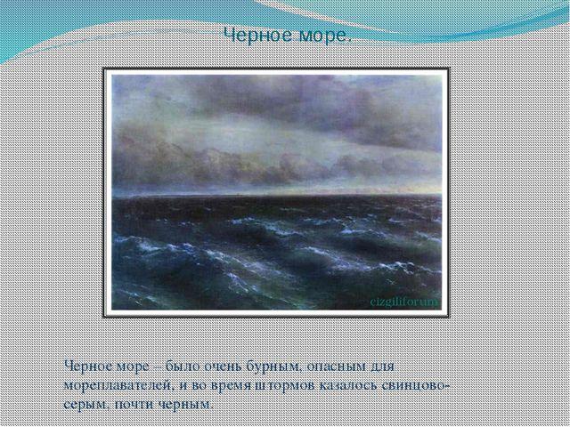 Черное море. Черное море – было очень бурным, опасным для мореплавателей, и в...