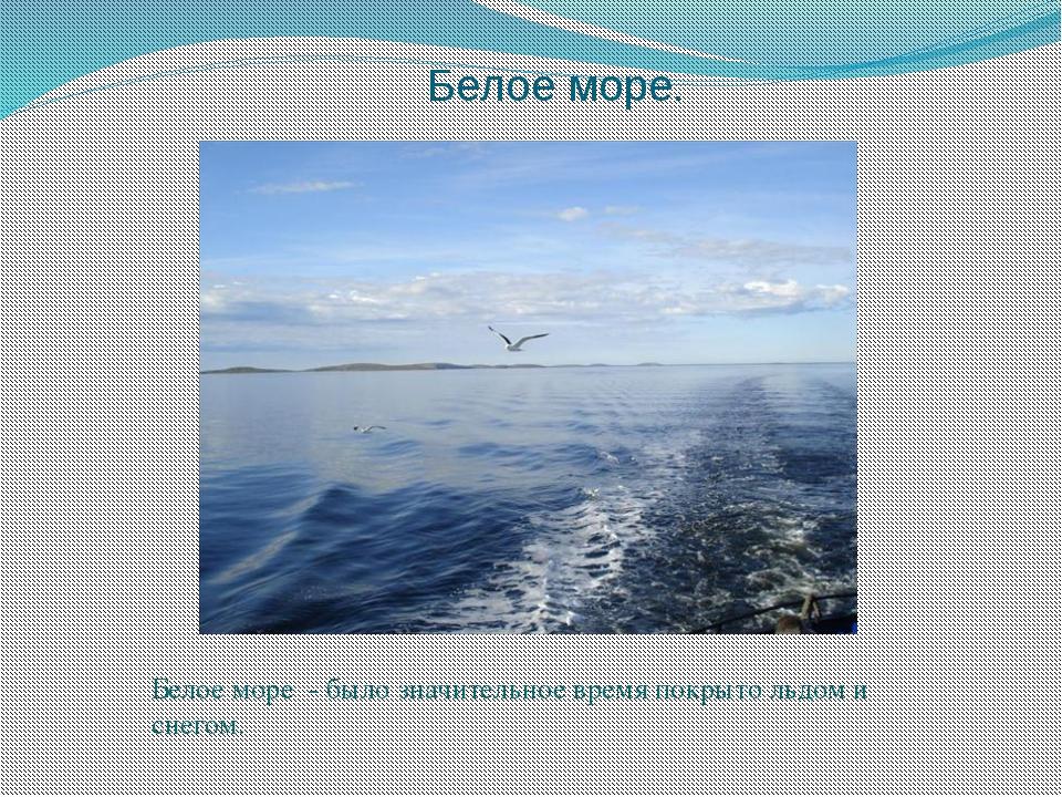 Белое море. Белое море - было значительное время покрыто льдом и снегом.