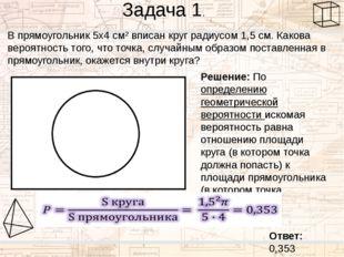 Задача 1. В прямоугольник 5х4 см² вписан круг радиусом 1,5 см. Какова вероятн