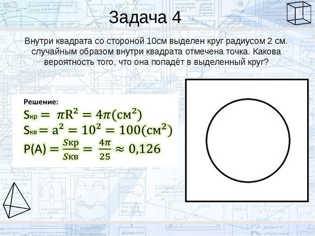 Задача 4 Внутри квадрата со стороной 10см выделен круг радиусом 2 см. случайн...