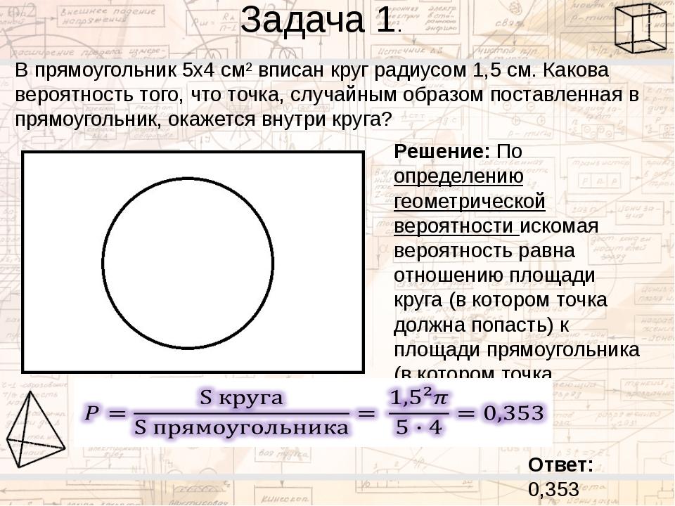 Задача 1. В прямоугольник 5х4 см² вписан круг радиусом 1,5 см. Какова вероятн...
