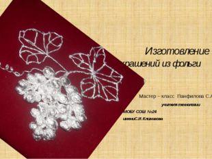 Изготовление украшений из фольги Мастер – класс Панфилова С.А учителя технол