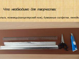 Что необходимо для творчества: фольга, ножницы(канцелярский нож), бумажные с