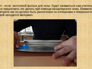 Совет : если заготовкой фольги для лозы будет заниматься сам учитель – можно