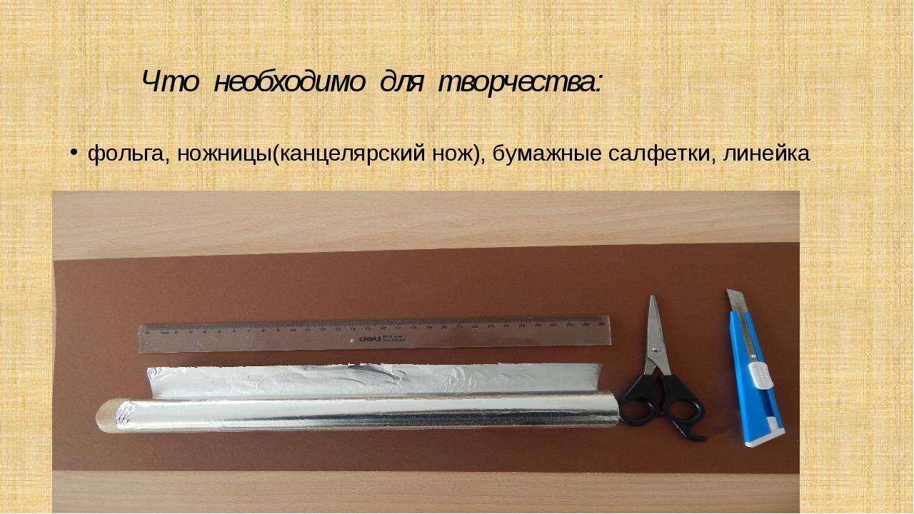 Что необходимо для творчества: фольга, ножницы(канцелярский нож), бумажные с...