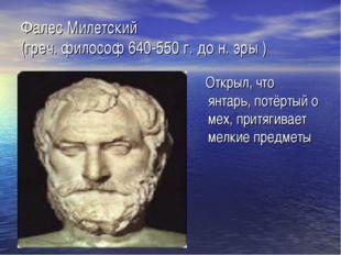Фалес Милетский (греч. философ 640-550 г. до н. эры ) Открыл, что янтарь, пот
