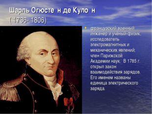 Шарль Огюсте́н де Куло́н ( 1736- 1806) французский военный инженер и учёный-