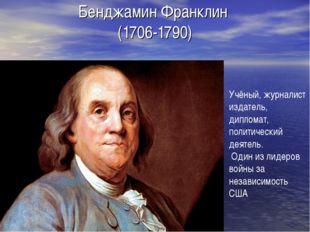Бенджамин Франклин (1706-1790) Учёный, журналист издатель, дипломат, политиче