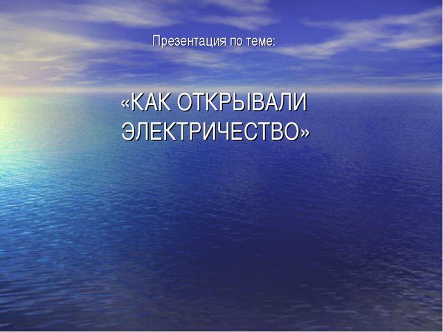 Презентация по теме: «КАК ОТКРЫВАЛИ ЭЛЕКТРИЧЕСТВО»